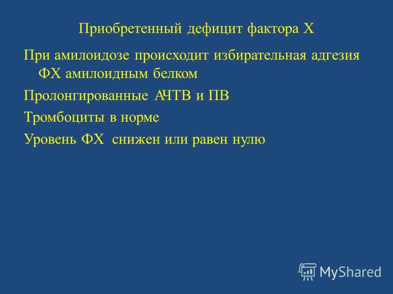 Приобретенный дефицит фактора X При амилоидозе происходит избирательная адгезия ФX амилоидным белком Пролонгированные АЧТВ и ПВ Тромбоциты в норме Уровень ФX снижен или равен нулю