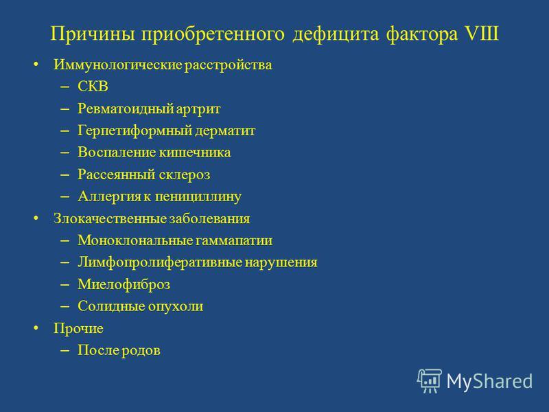 Причины приобретенного дефицита фактора VIII Иммунологические расстройства – СКВ – Ревматоидный артрит – Герпетиформный дерматит – Воспаление кишечника – Рассеянный склероз – Аллергия к пенициллину Злокачественные заболевания – Моноклональные гаммапа