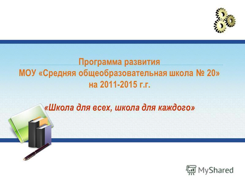 Программа развития МОУ «Средняя общеобразовательная школа 20» на 2011-2015 г.г. «Школа для всех, школа для каждого»