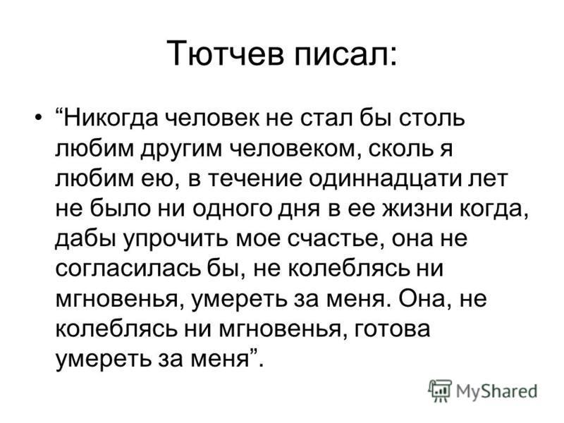 Тютчев писал: Никогда человек не стал бы столь любим другим человеком, сколь я любим ею, в течение одиннадцати лет не было ни одного дня в ее жизни когда, дабы упрочить мое счастье, она не согласилась бы, не колеблясь ни мгновенья, умереть за меня. О