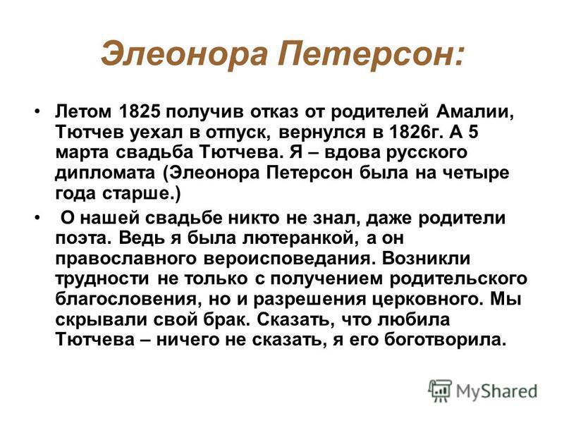 Элеонора Петерсон: Летом 1825 получив отказ от родителей Амалии, Тютчев уехал в отпуск, вернулся в 1826 г. А 5 марта свадьба Тютчева. Я – вдова русского дипломата (Элеонора Петерсон была на четыре года старше.) О нашей свадьбе никто не знал, даже род