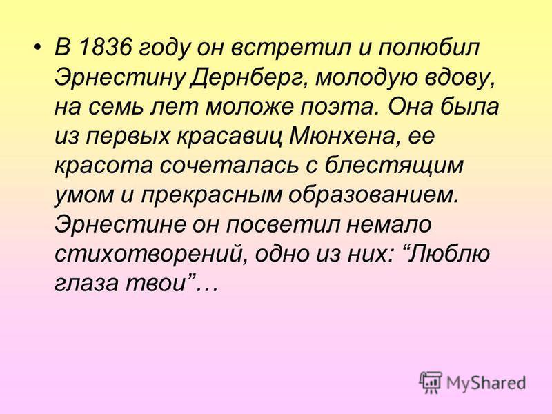 В 1836 году он встретил и полюбил Эрнестину Дернберг, молодую вдову, на семь лет моложе поэта. Она была из первых красавиц Мюнхена, ее красота сочеталась с блестящим умом и прекрасным образованием. Эрнестине он посветил немало стихотворений, одно из