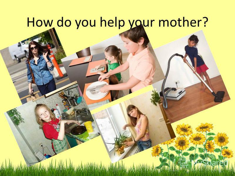 How do you help your mother?