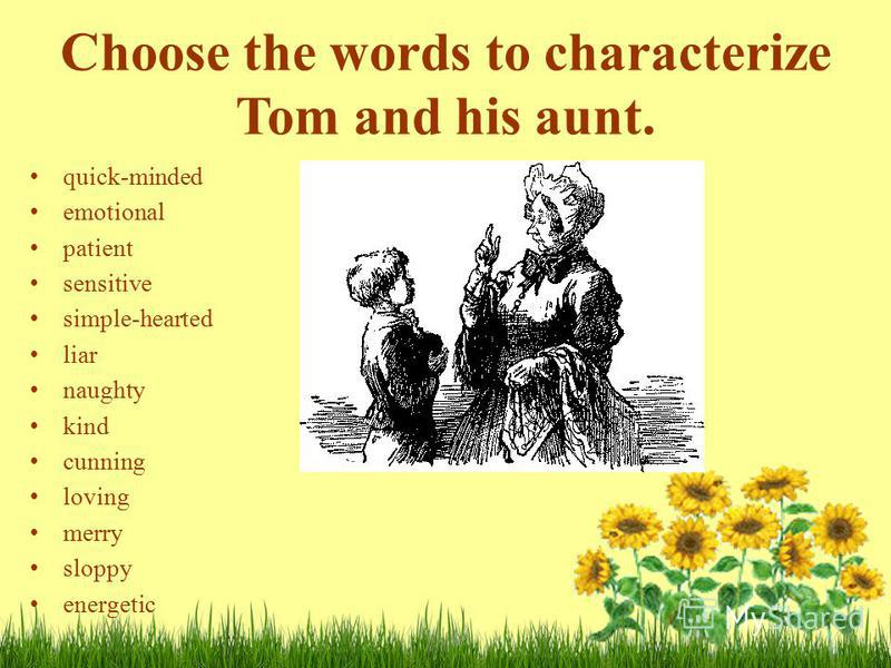 Choose the words to characterize Tom and his aunt. quick-minded emotional patient sensitive simple-hearted liar naughty kind cunning loving merry sloppy energetic