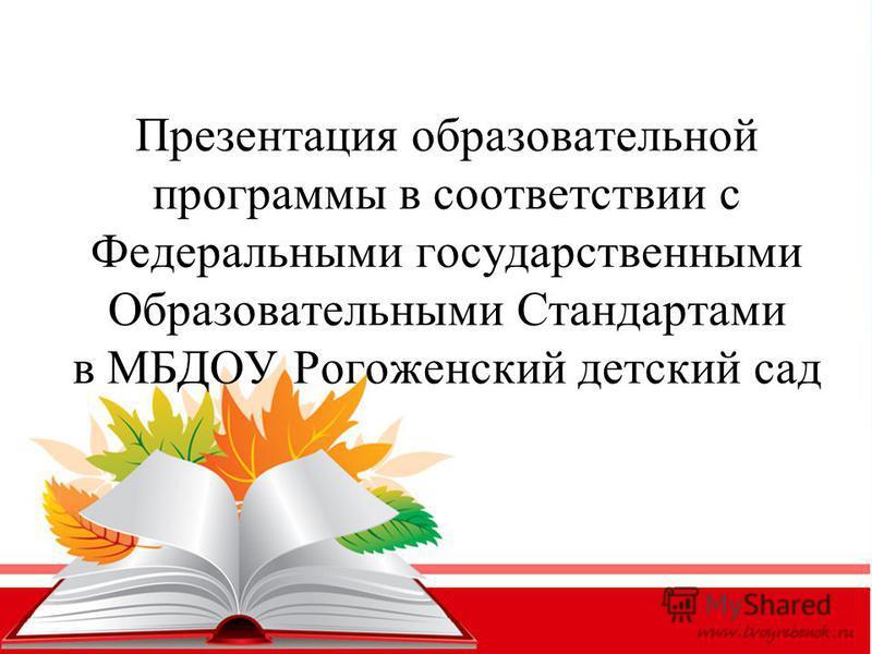 Презентация образовательной программы в соответствии с Федеральными государственными Образовательными Стандартами в МБДОУ Рогоженский детский сад