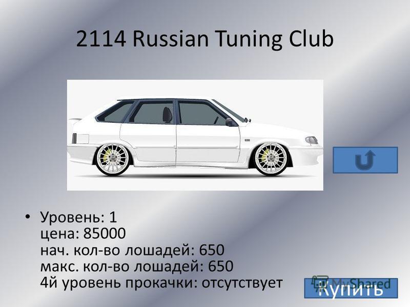 ВАЗ 2114 Уровень: 1 цена: 5000 нач. кол-во лошадей: 80 макс. кол-во лошадей: 330 4 й уровень прокачки: 428 Купить