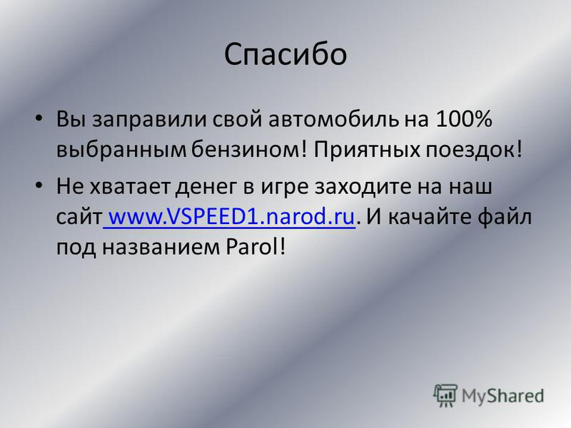 Спасибо Вы заправили свой автомобиль на 75% выбранным бензином! Приятных поездок! Не хватает денег в игре заходите на наш сайт www.VSPEED1.narod.ru. И качайте файл под названием Parol! www.VSPEED1.narod.ru