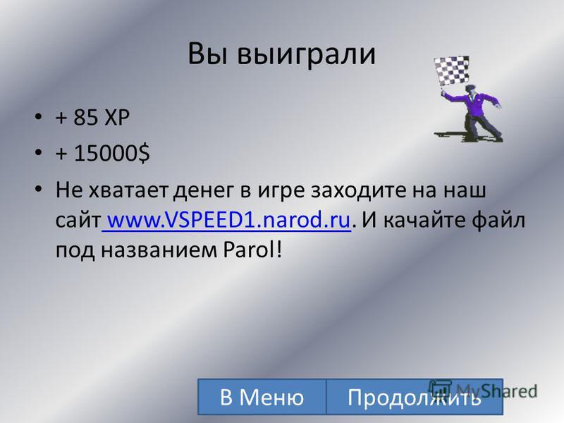 Вы выиграли + 70 XP + 10000$ Не хватает денег в игре заходите на наш сайт www.VSPEED1.narod.ru. И качайте файл под названием Parol! www.VSPEED1.narod.ru В Меню Продолжить