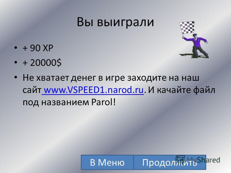 Вы выиграли + 85 XP + 15000$ Не хватает денег в игре заходите на наш сайт www.VSPEED1.narod.ru. И качайте файл под названием Parol! www.VSPEED1.narod.ru В Меню Продолжить