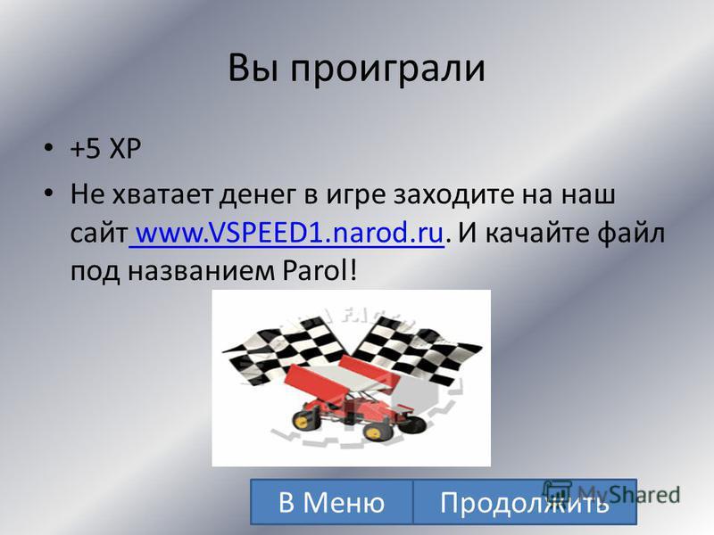 Вы выиграли + 110 XP + 22000$ Не хватает денег в игре заходите на наш сайт www.VSPEED1.narod.ru. И качайте файл под названием Parol! www.VSPEED1.narod.ru В Меню Продолжить