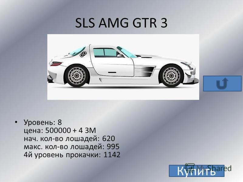 SLR Mc Laren уровень : 6 цена: 495 000 нач. кол-во лошадей: 626 макс. кол-во лошадей: 1017 4 й уровень прокачки: 1170 Купить