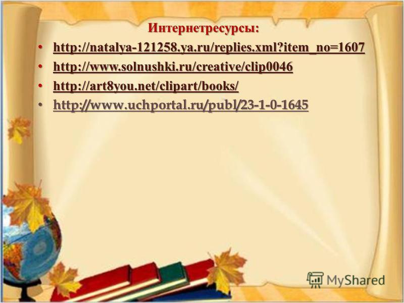 Интернетресурсы : http://natalya-121258.ya.ru/replies.xml?item_no=1607 http://natalya-121258.ya.ru/replies.xml?item_no=1607 http://natalya-121258.ya.ru/replies.xml?item_no=1607 http://www.solnushki.ru/creative/clip0046 http://www.solnushki.ru/creativ