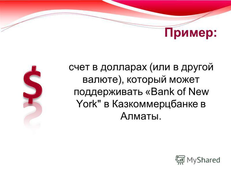 Пример: счет в долларах (или в другой валюте), который может поддерживать «Bank of New York в Казкоммерцбанке в Алматы.