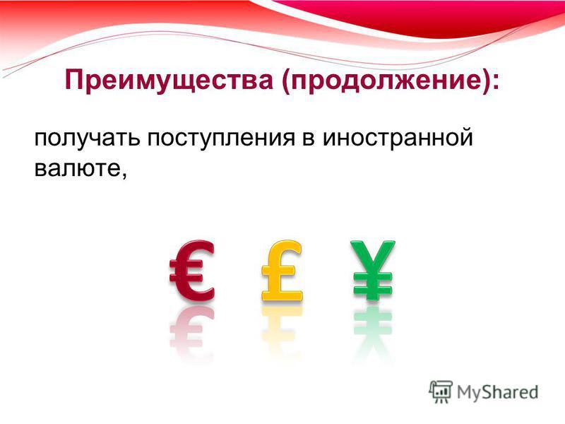 Преимущества (продолжение): получать поступления в иностранной валюте,