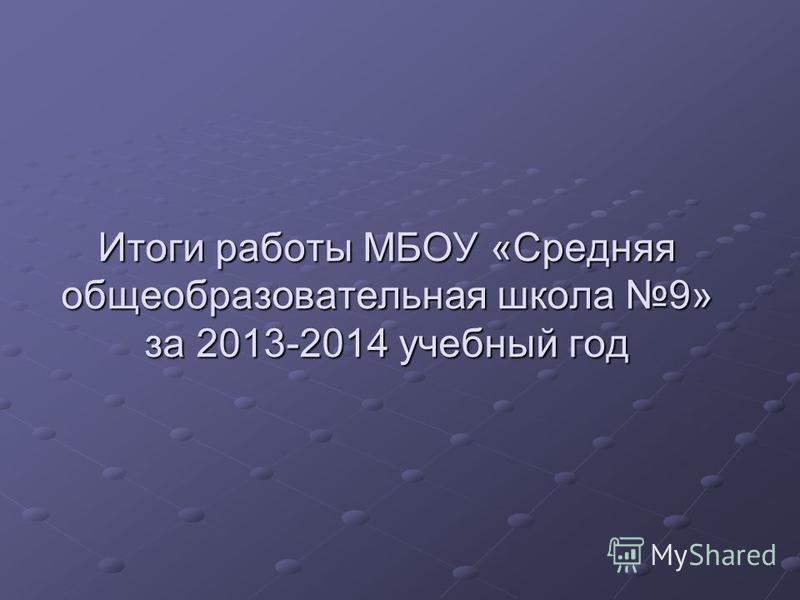 Итоги работы МБОУ «Средняя общеобразовательная школа 9» за 2013-2014 учебный год