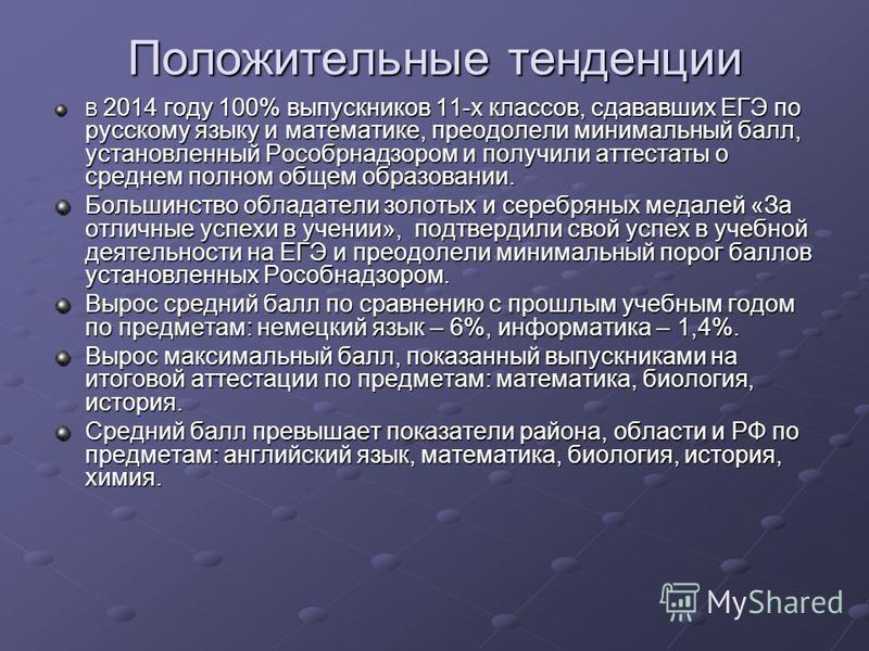 Положительные тенденции В 2014 году 100% выпускников 11-х классов, сдававших ЕГЭ по русскому языку и математике, преодолели минимальный балл, установленный Рособрнадзором и получили аттестаты о среднем полном общем образовании. Большинство обладатели