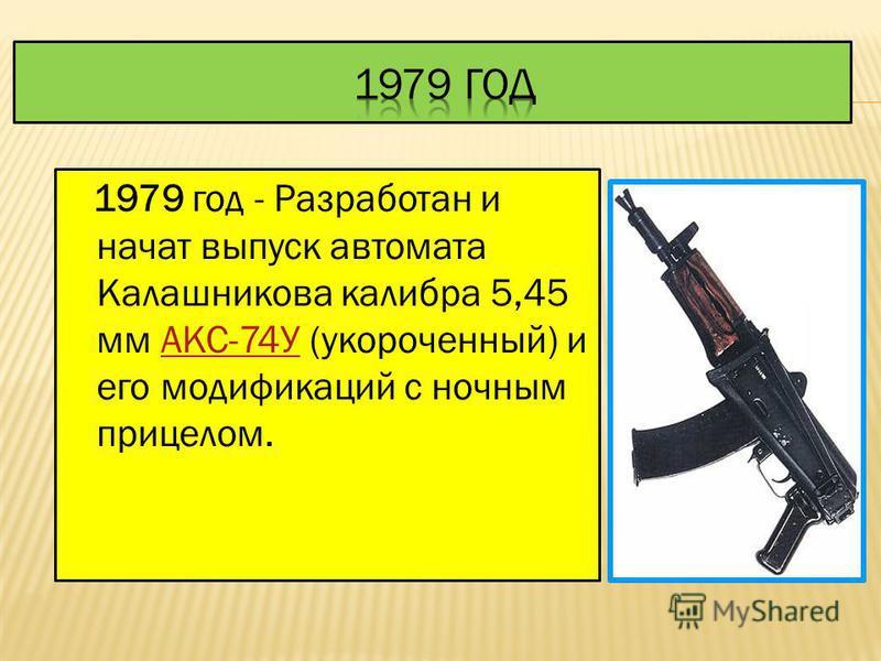 1974 год - Создан и началось производство нового комплекса оружия калибра 5,45 мм под руководством М.Т.Калашникова: АК-74, АКС-74, РПК-74, РПКС-74 и их модификаций с ночным прицелом.АК-74, АКС-74 РПК-74, РПКС-74