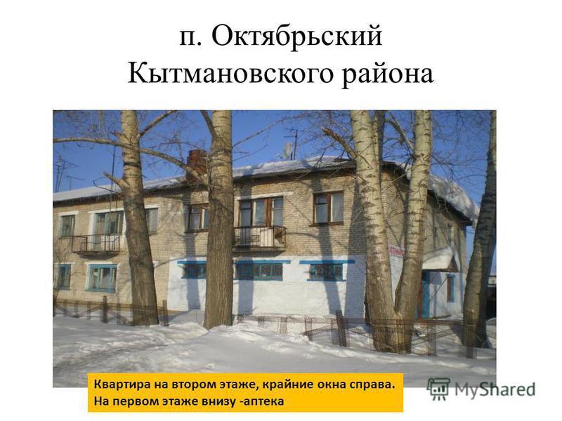 п. Октябрьский Кытмановского района Квартира на втором этаже, крайние окна справа. На первом этаже внизу -аптека