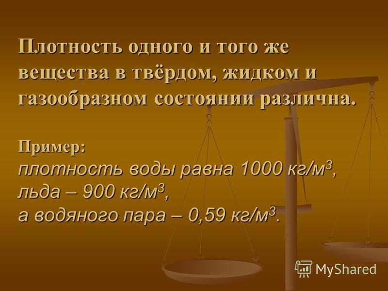 Плотность одного и того же вещества в твёрдом, жидком и газообразном состоянии различна. Пример: плотность воды равна 1000 кг/м 3, льда – 900 кг/м 3, а водяного пара – 0,59 кг/м 3.