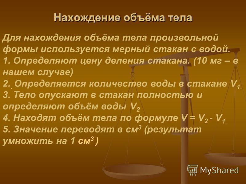 Нахождение объёма тела Для нахождения объёма тела произвольной формы используется мерный стакан с водой. 1. Определяют цену деления стакана. (10 мг – в нашем случае) 2.. Определяется количество воды в стакане V 1. 3. Тело опускают в стакан полностью