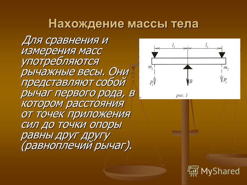 Нахождение массы тела Для сравнения и измерения масс употребляются рычажные весы. Они представляют собой рычаг первого рода, в котором расстояния от точек приложения сил до точки опоры равны друг другу (равноплечий рычаг). Для сравнения и измерения м