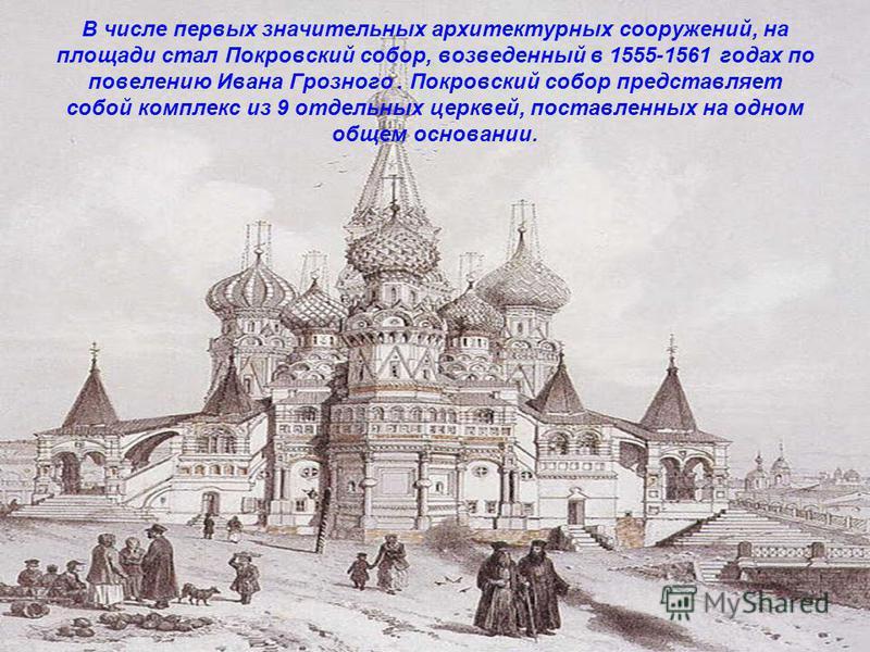В числе первых значительных архитектурных сооружений, на площади стал Покровский собор, возведенный в 1555-1561 годах по повелению Ивана Грозного. Покровский собор представляет собой комплекс из 9 отдельных церквей, поставленных на одном общем основа