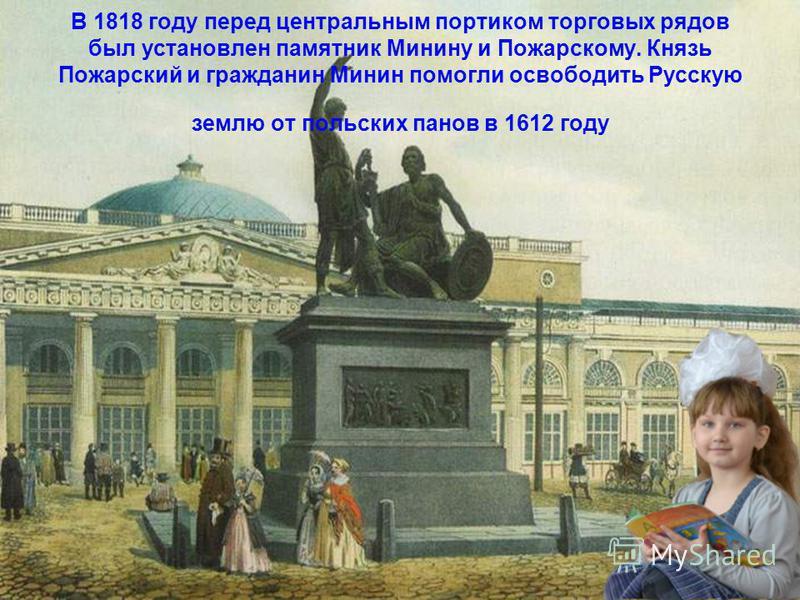 В 1818 году перед центральным портиком торговых рядов был установлен памятник Минину и Пожарскому. Князь Пожарский и гражданин Минин помогли освободить Русскую землю от польских панов в 1612 году