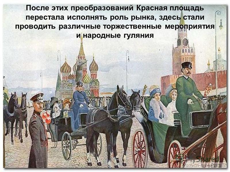 После этих преобразований Красная площадь перестала исполнять роль рынка, здесь стали проводить различные торжественные мероприятия и народные гуляния
