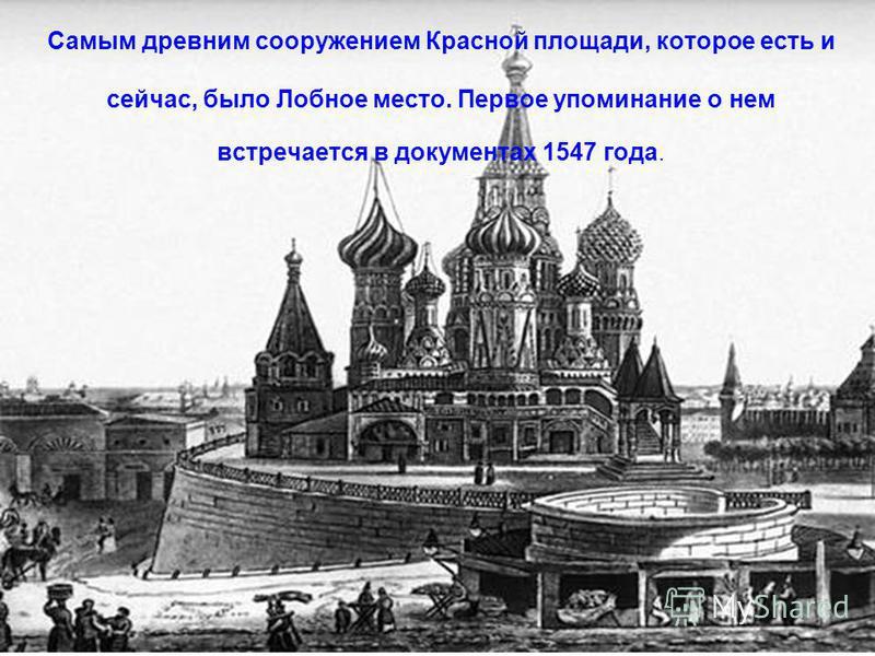 Самым древним сооружением Красной площади, которое есть и сейчас, было Лобное место. Первое упоминание о нем встречается в документах 1547 года.