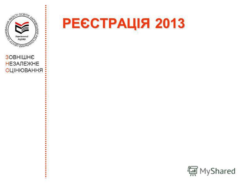 РЕЄСТРАЦІЯ 2013 ЗОВНІШНЄ НЕЗАЛЕЖНЕ ОЦІНЮВАННЯ