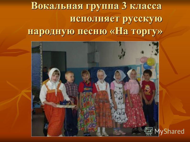 Вокальная группа 3 класса исполняет русскую народную песню «На торгу» Вокальная группа 3 класса исполняет русскую народную песню «На торгу»