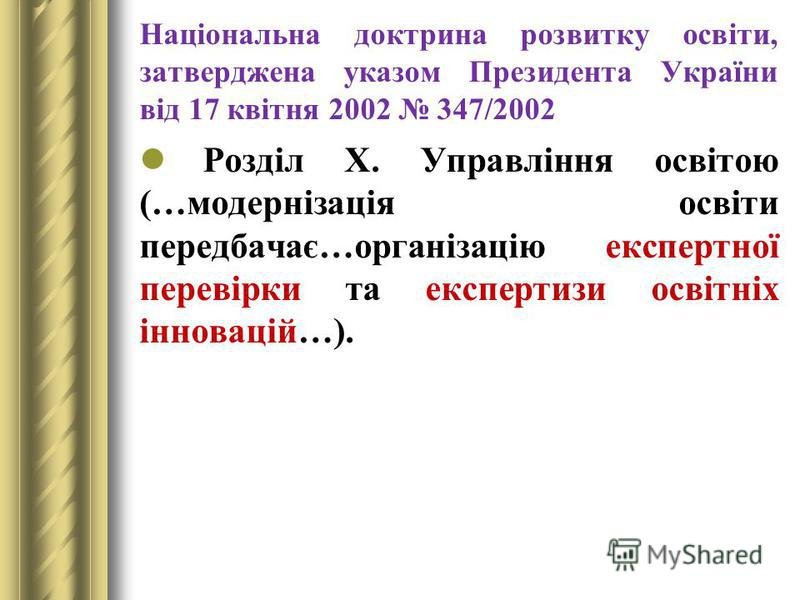 Національна доктрина розвитку освіти, затверджена указом Президента України від 17 квітня 2002 347/2002 Розділ Х. Управління освітою (…модернізація освіти передбачає…організацію експертної перевірки та експертизи освітніх інновацій…).