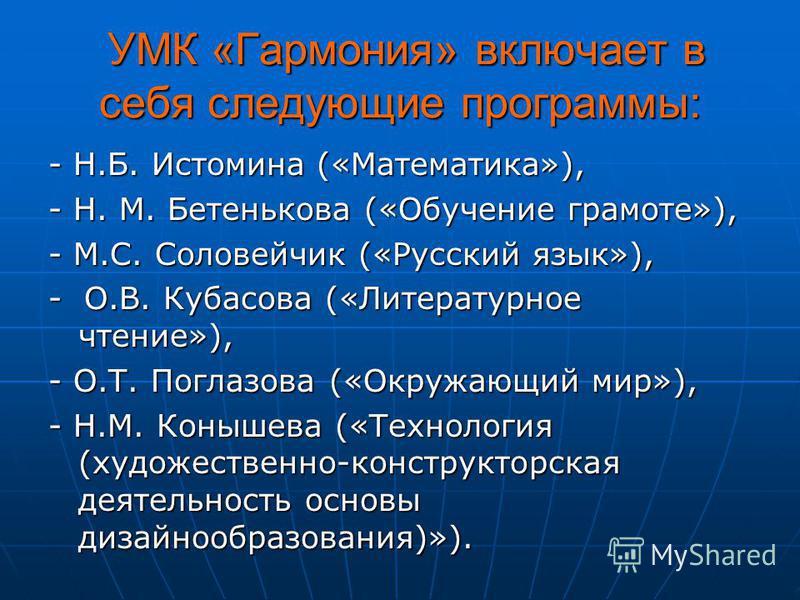 УМК «Гармония» включает в себя следующие программы: УМК «Гармония» включает в себя следующие программы: - Н.Б. Истомина («Математика»), - Н. М. Бетенькова («Обучение грамоте»), - М.С. Соловейчик («Русский язык»), - О.В. Кубасова («Литературное чтение