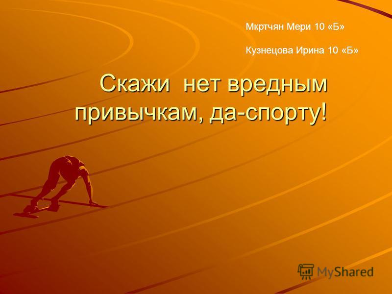 Скажи нет вредным привычкам, да-спорту! Мкртчян Мери 10 «Б» Кузнецова Ирина 10 «Б»