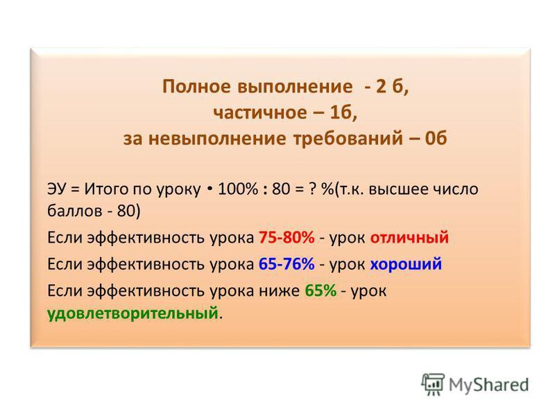 Полное выполнение - 2 б, частичное – 1 б, за невыполнение требований – 0 б ЭУ = Итого по уроку 100% : 80 = ? %(т.к. высшее число баллов - 80) Если эффективность урока 75-80% - урок отличный Если эффективность урока 65-76% - урок хороший Если эффектив