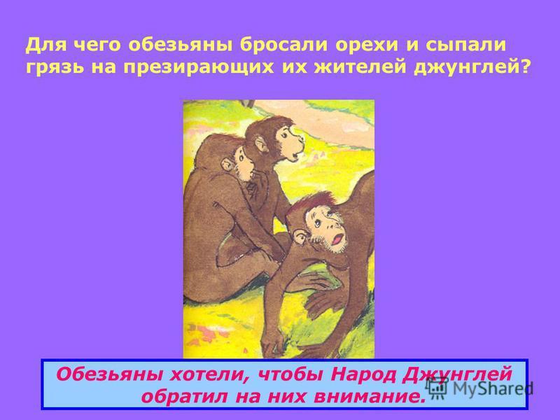 Для чего обезьяны бросали орехи и сыпали грязь на презирающих их жителей джунглей? Обезьяны хотели, чтобы Народ Джунглей обратил на них внимание.