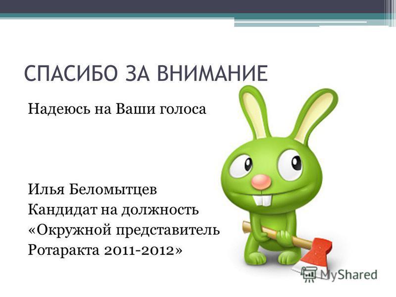 Надеюсь на Ваши голоса Илья Беломытцев Кандидат на должность «Окружной представитель Ротаракта 2011-2012» СПАСИБО ЗА ВНИМАНИЕ