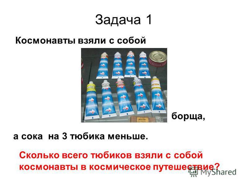 Задача 1 Космонавты взяли с собой борща, а сока на 3 тюбика меньше. Сколько всего тюбиков взяли с собой космонавты в космическое путешествие?