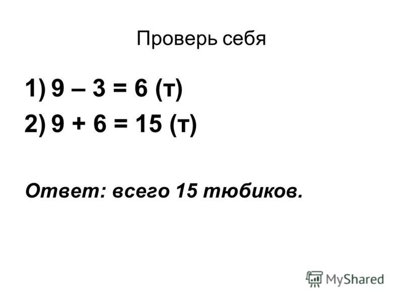 Проверь себя 1)9 – 3 = 6 (т) 2)9 + 6 = 15 (т) Ответ: всего 15 тюбиков.