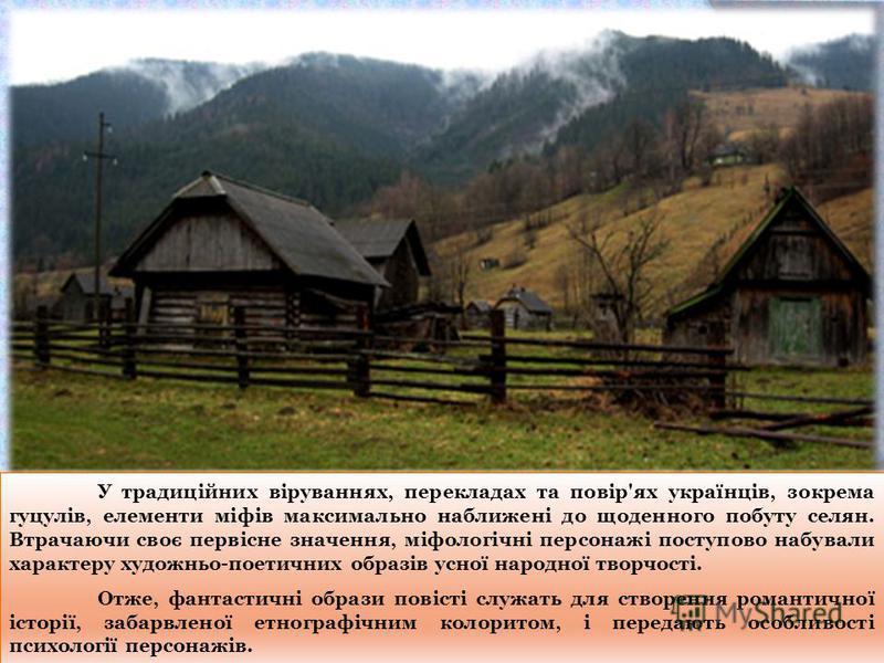 У традиційних віруваннях, перекладах та повір'ях українців, зокрема гуцулів, елементи міфів максимально наближені до щоденного побуту селян. Втрачаючи своє первісне значення, міфологічні персонажі поступово набували характеру художньо-поетичних образ