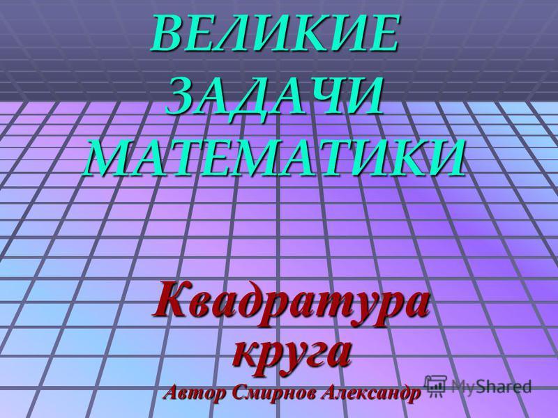 ВЕЛИКИЕ ЗАДАЧИ МАТЕМАТИКИ Квадратура круга Автор Смирнов Александр