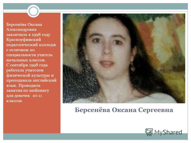 Берсенёва Оксана Сергеевна Берсенёва Оксана Александровна закончила в 1998 году Красноуфимский педагогический колледж с отличием по специальности учитель начальных классов. С сентября 1998 года работала учителем физической культуры и преподавала англ