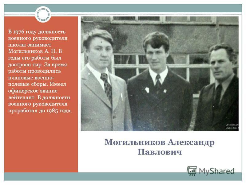 Могильников Александр Павлович В 1976 году должность военного руководителя школы занимает Могильников А. П. В годы его работы был достроен тир. За время работы проводились плановые военно- полевые сборы. Имеел офицерское звание лейтенант. В должности
