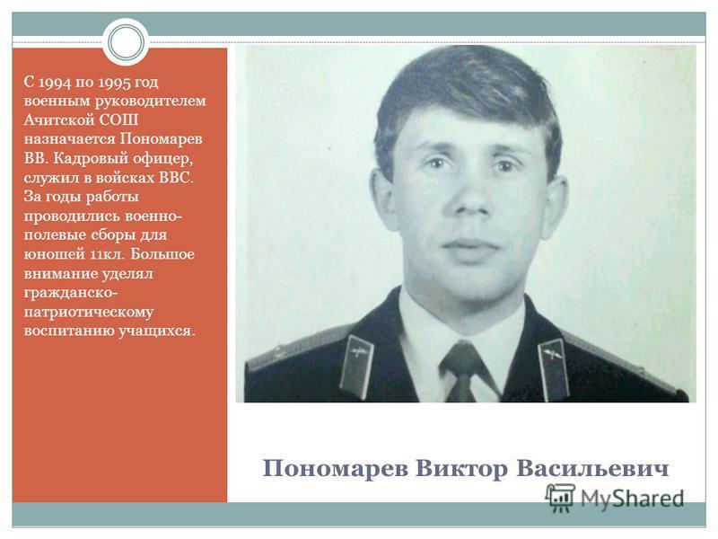 Пономарев Виктор Васильевич С 1994 по 1995 год военным руководителем Ачитской СОШ назначается Пономарев ВВ. Кадровый офицер, служил в войсках ВВС. За годы работы проводились военно- полевые сборы для юношей 11 кл. Большое внимание уделял гражданско-