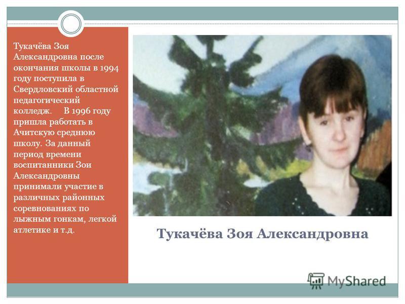Тукачёва Зоя Александровна Тукачёва Зоя Александровна после окончания школы в 1994 году поступила в Свердловский областной педагогический колледж. В 1996 году пришла работать в Ачитскую среднюю школу. За данный период времени воспитанники Зои Алексан
