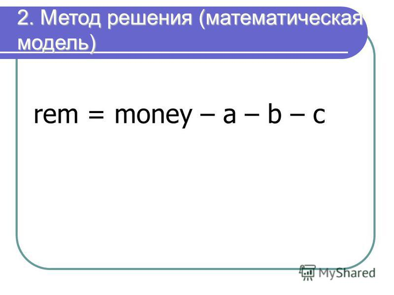 2. Метод решения (математическая модель) rem = money – a – b – c