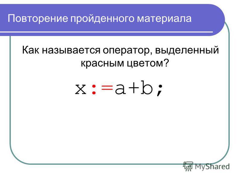 Повторение пройденного материала Как называется оператор, выделенный красным цветом? x:=a+b;