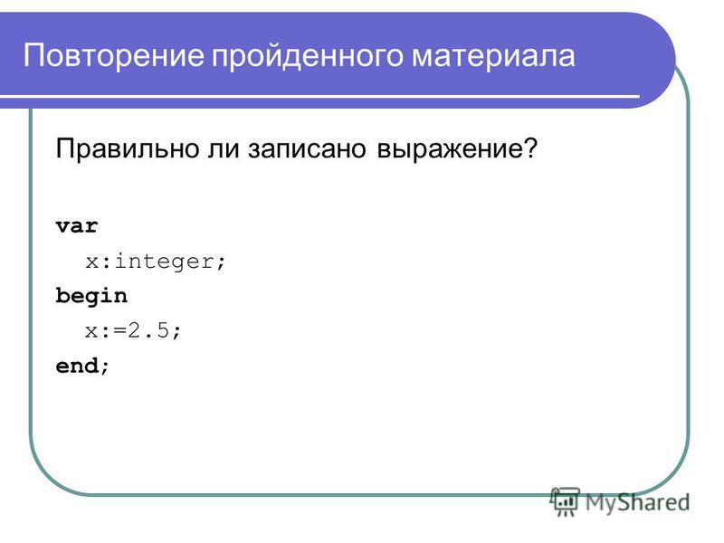 Повторение пройденного материала Правильно ли записано выражение? var x:integer; begin x:=2.5; end;