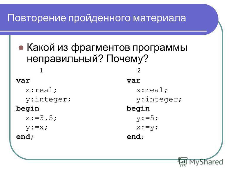 Повторение пройденного материала Какой из фрагментов программы неправильный? Почему? var x:real; y:integer; begin x:=3.5; y:=x; end; var x:real; y:integer; begin y:=5; x:=y; end; 12