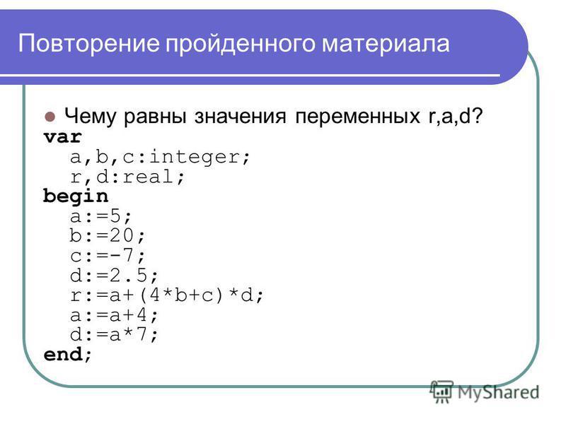 Повторение пройденного материала Чему равны значения переменных r,a,d? var a,b,c:integer; r,d:real; begin a:=5; b:=20; c:=-7; d:=2.5; r:=a+(4*b+c)*d; a:=a+4; d:=a*7; end;
